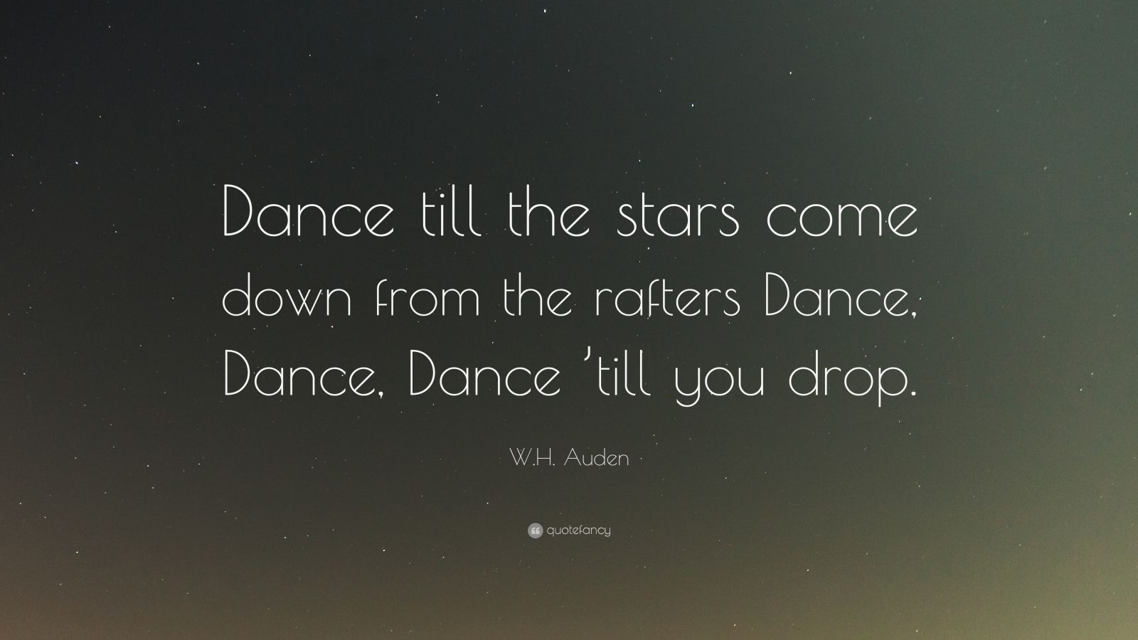 "W.H. Auden Quote: ""Dance till the stars come down from the rafters Dance, Dance, Dance 'till you drop."""