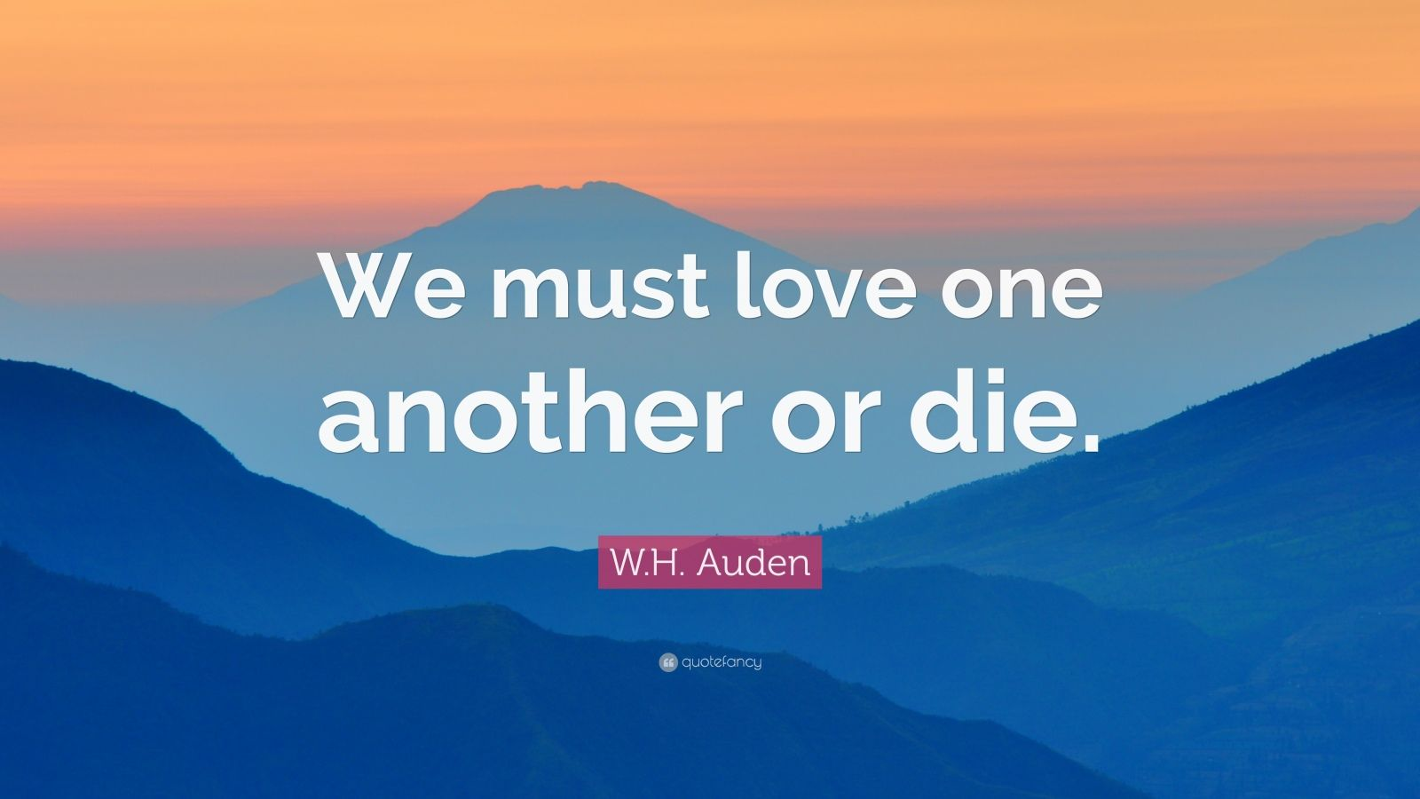 """W.H. Auden Quote: """"We must love one another or die."""""""
