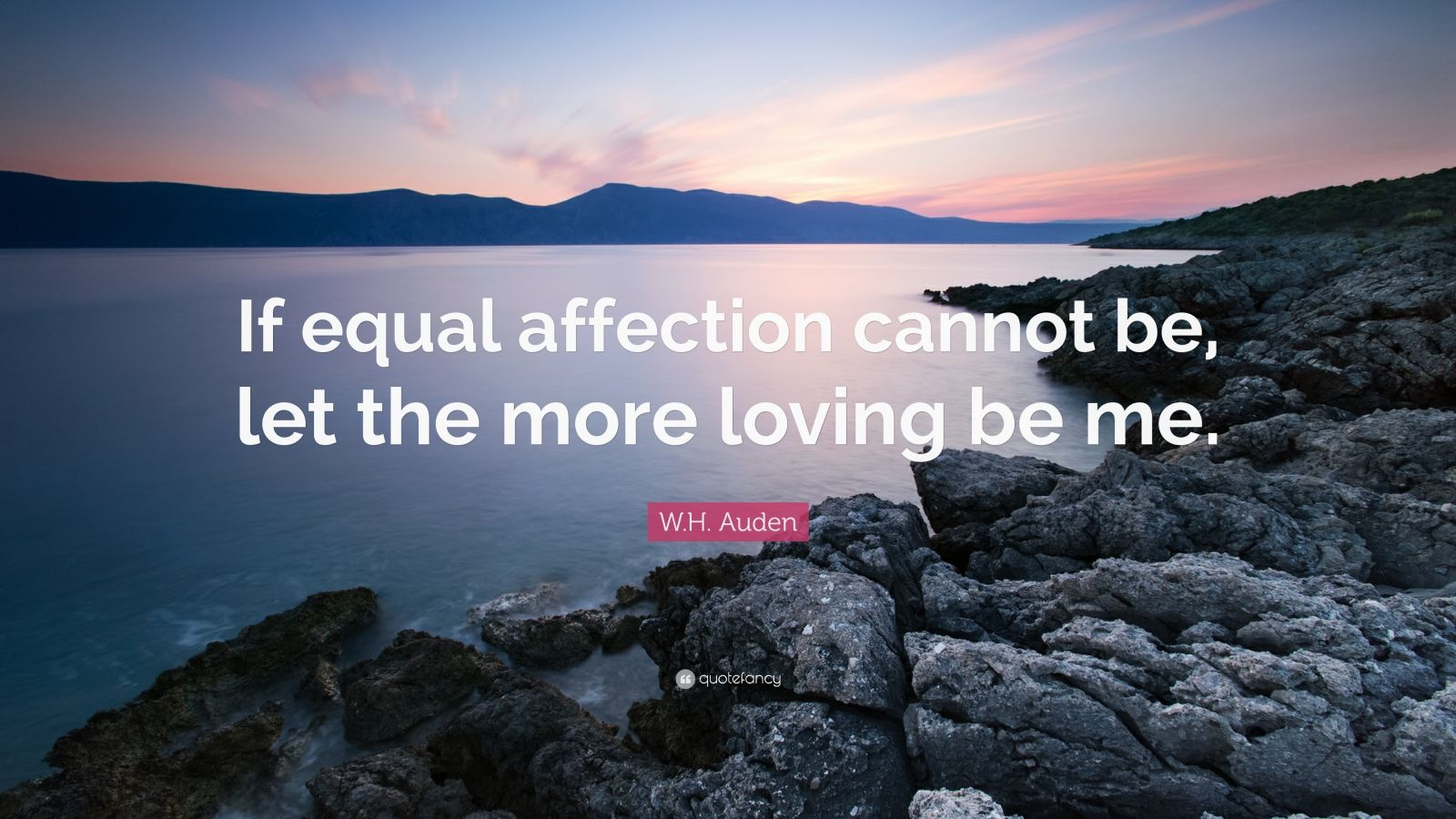"W.H. Auden Quote: ""If equal affection cannot be, let the more loving be me."""