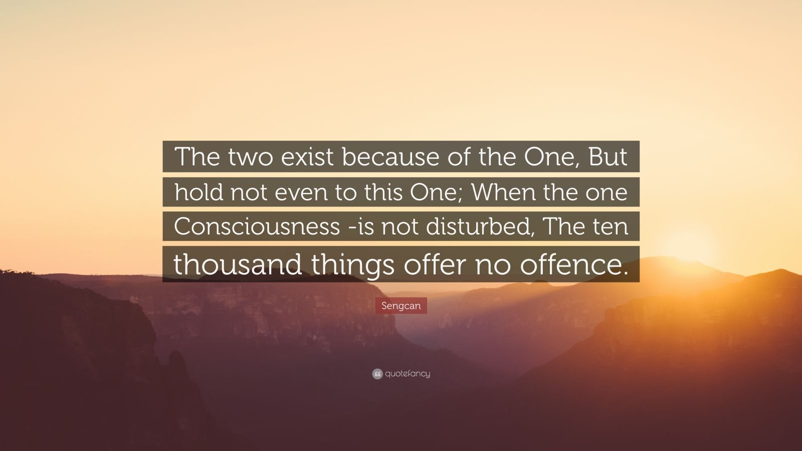 "Sengcan Quote: ""The two exist because of the One, But hold not even to this One; When the one Consciousness -is not disturbed, The ten thousand things offer no offence."""