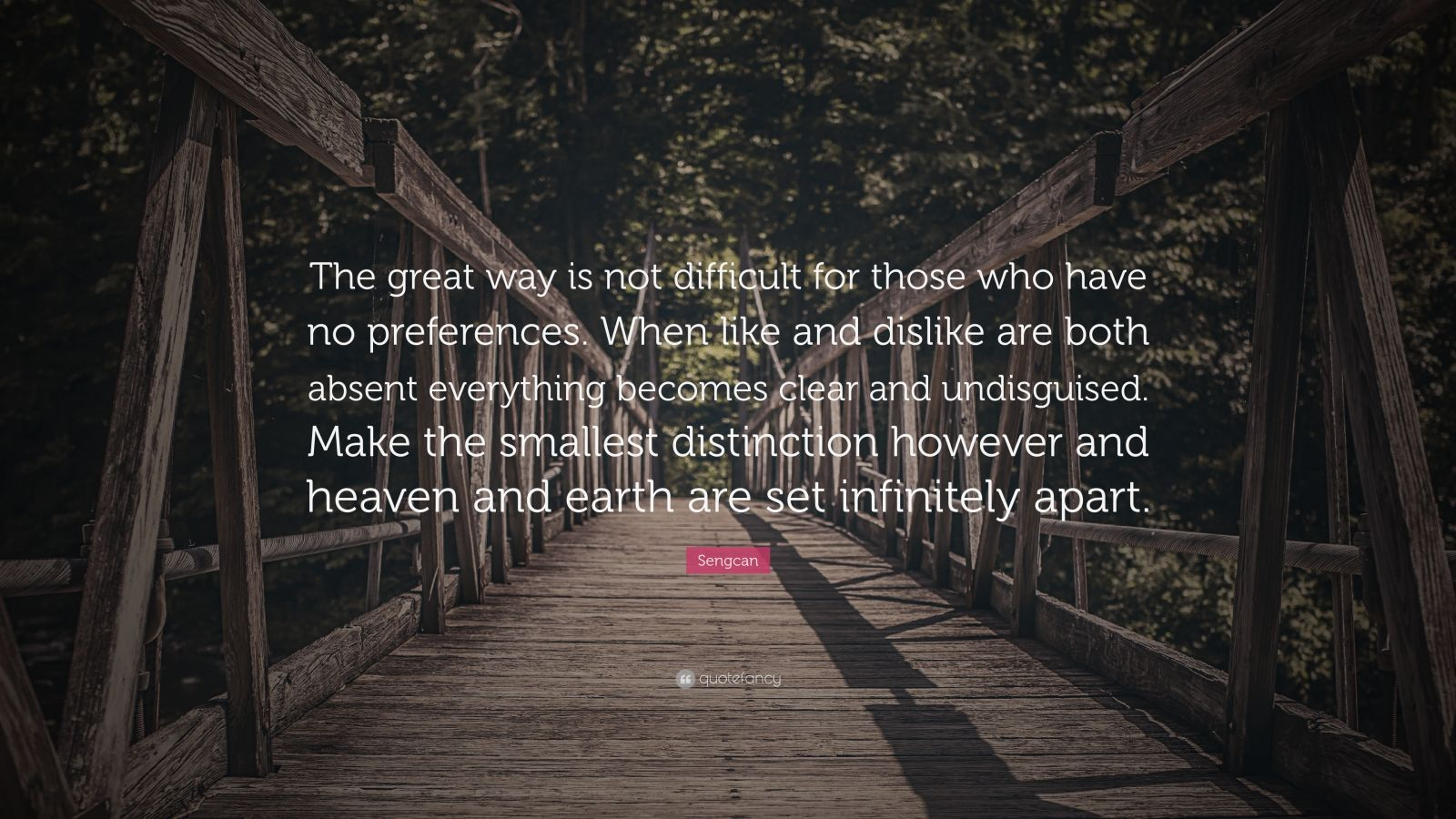 """Sengcan Quote: """"The great way is not difficult for those who have no preferences. When like and dislike are both absent everything becomes clear and undisguised. Make the smallest distinction however and heaven and earth are set infinitely apart."""""""