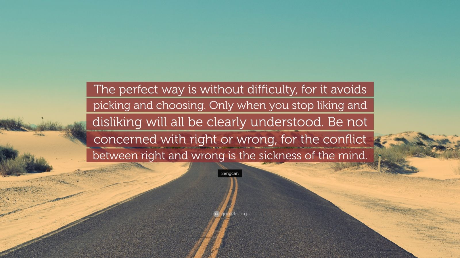 """Sengcan Quote: """"The perfect way is without difficulty, for it avoids picking and choosing. Only when you stop liking and disliking will all be clearly understood. Be not concerned with right or wrong, for the conflict between right and wrong is the sickness of the mind."""""""