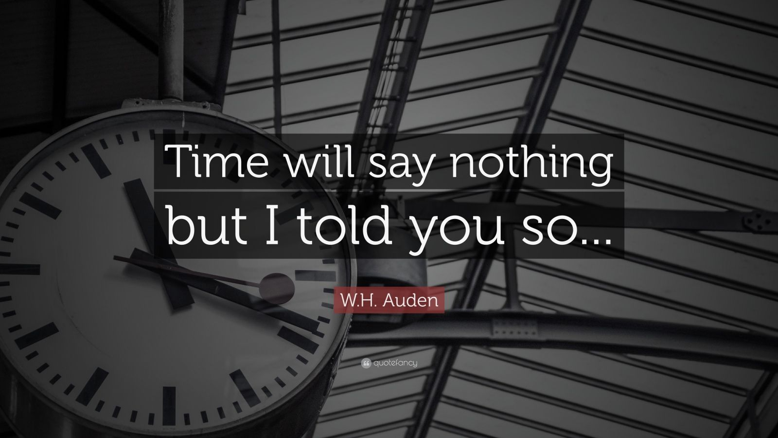 "W.H. Auden Quote: ""Time will say nothing but I told you so..."""