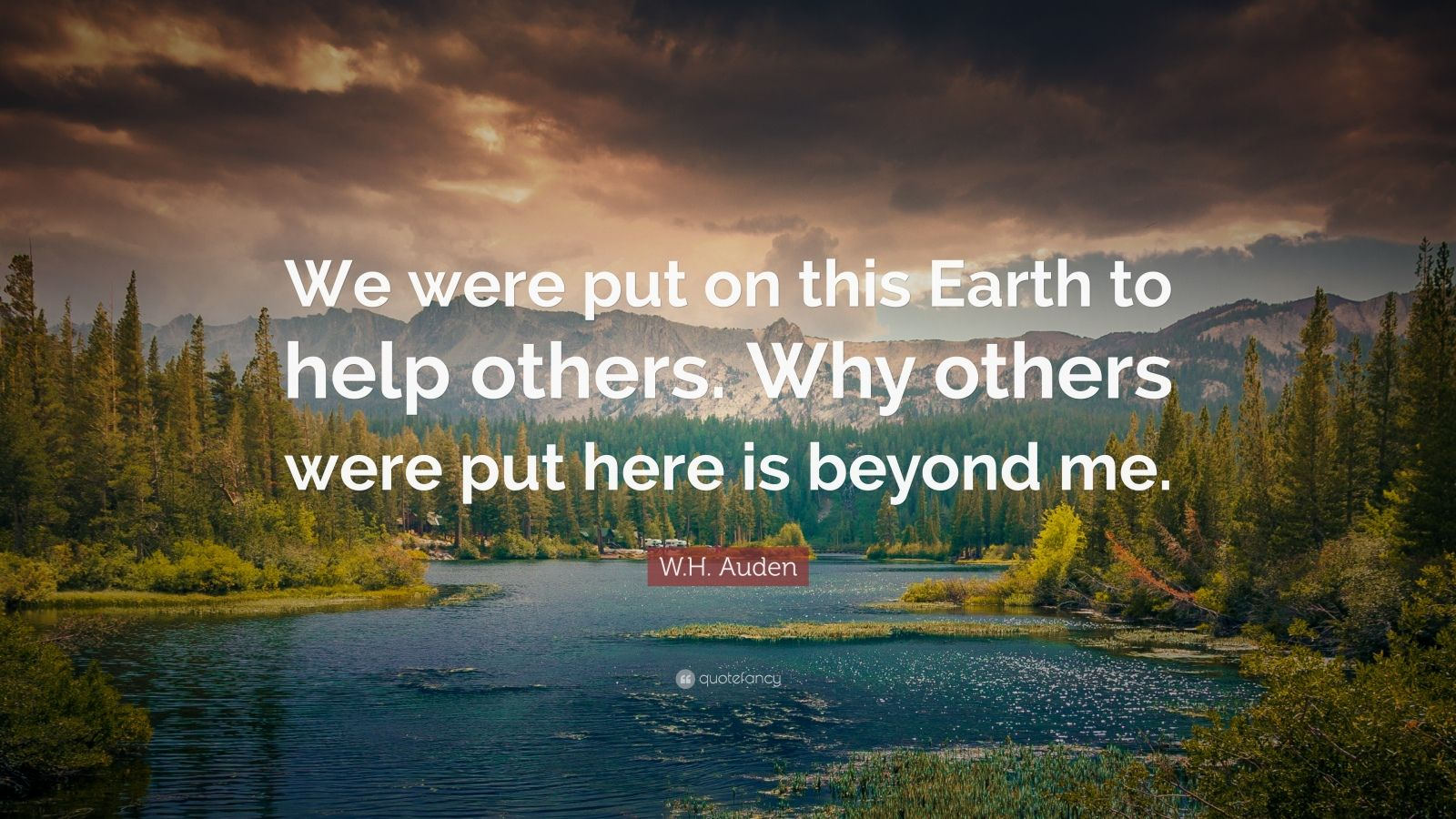"W.H. Auden Quote: ""We were put on this Earth to help others. Why others were put here is beyond me."""
