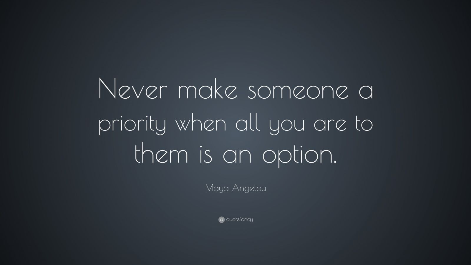 "Maya Angelou Quote: ""Never make someone a priority when all you are to them is an option."""