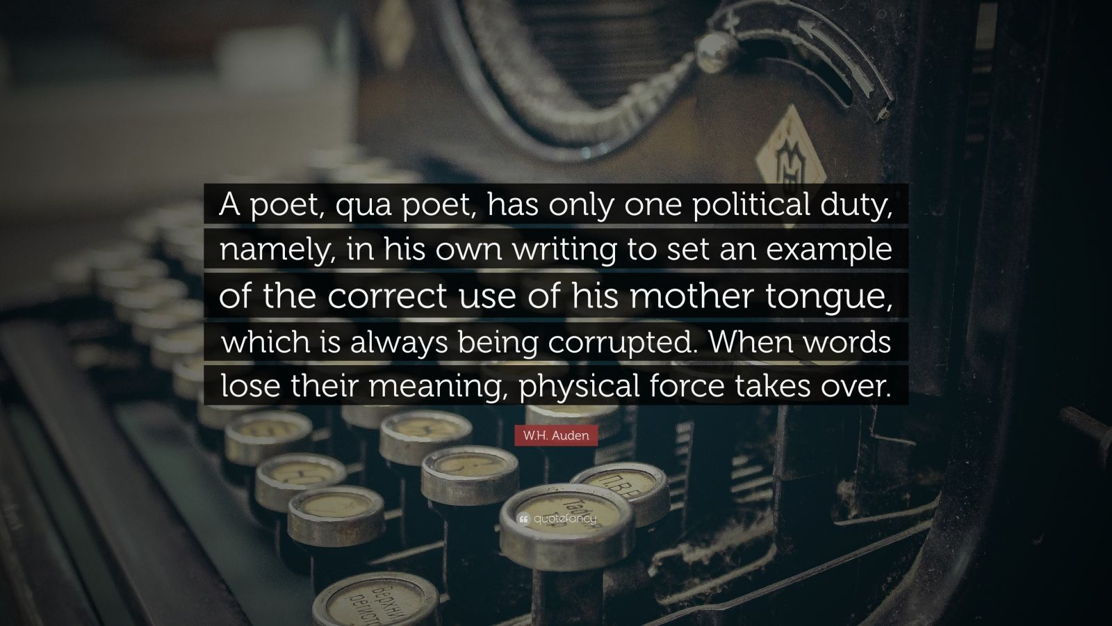"W.H. Auden Quote: ""A poet, qua poet, has only one political duty, namely, in his own writing to set an example of the correct use of his mother tongue, which is always being corrupted. When words lose their meaning, physical force takes over."""