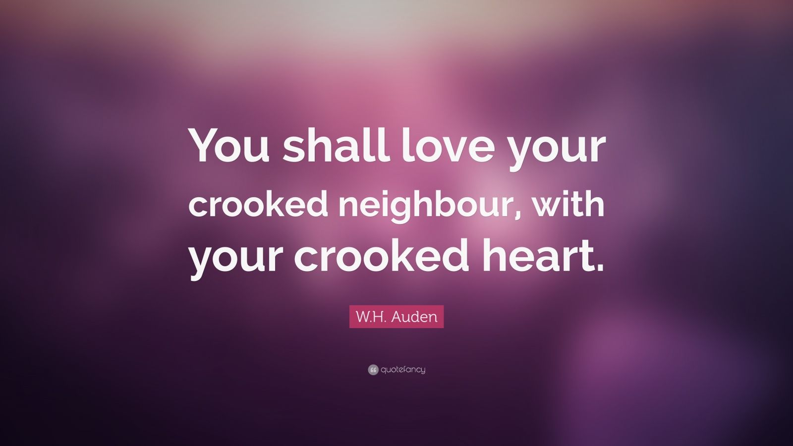 """W.H. Auden Quote: """"You shall love your crooked neighbour, with your crooked heart."""""""
