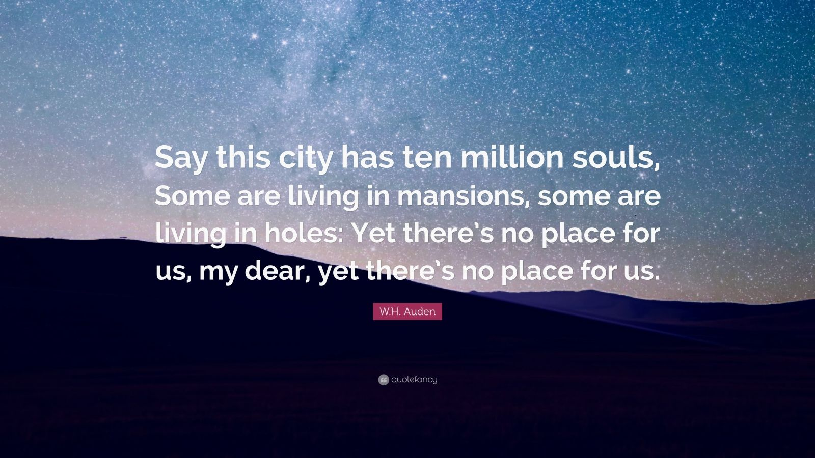 "W.H. Auden Quote: ""Say this city has ten million souls, Some are living in mansions, some are living in holes: Yet there's no place for us, my dear, yet there's no place for us."""