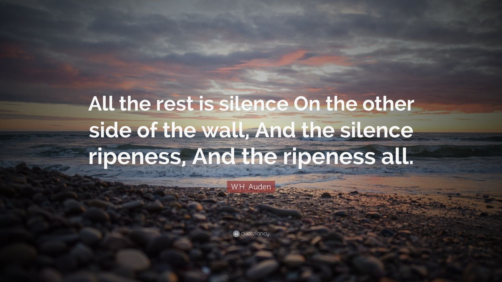 """W.H. Auden Quote: """"All the rest is silence On the other side of the wall, And the silence ripeness, And the ripeness all."""""""