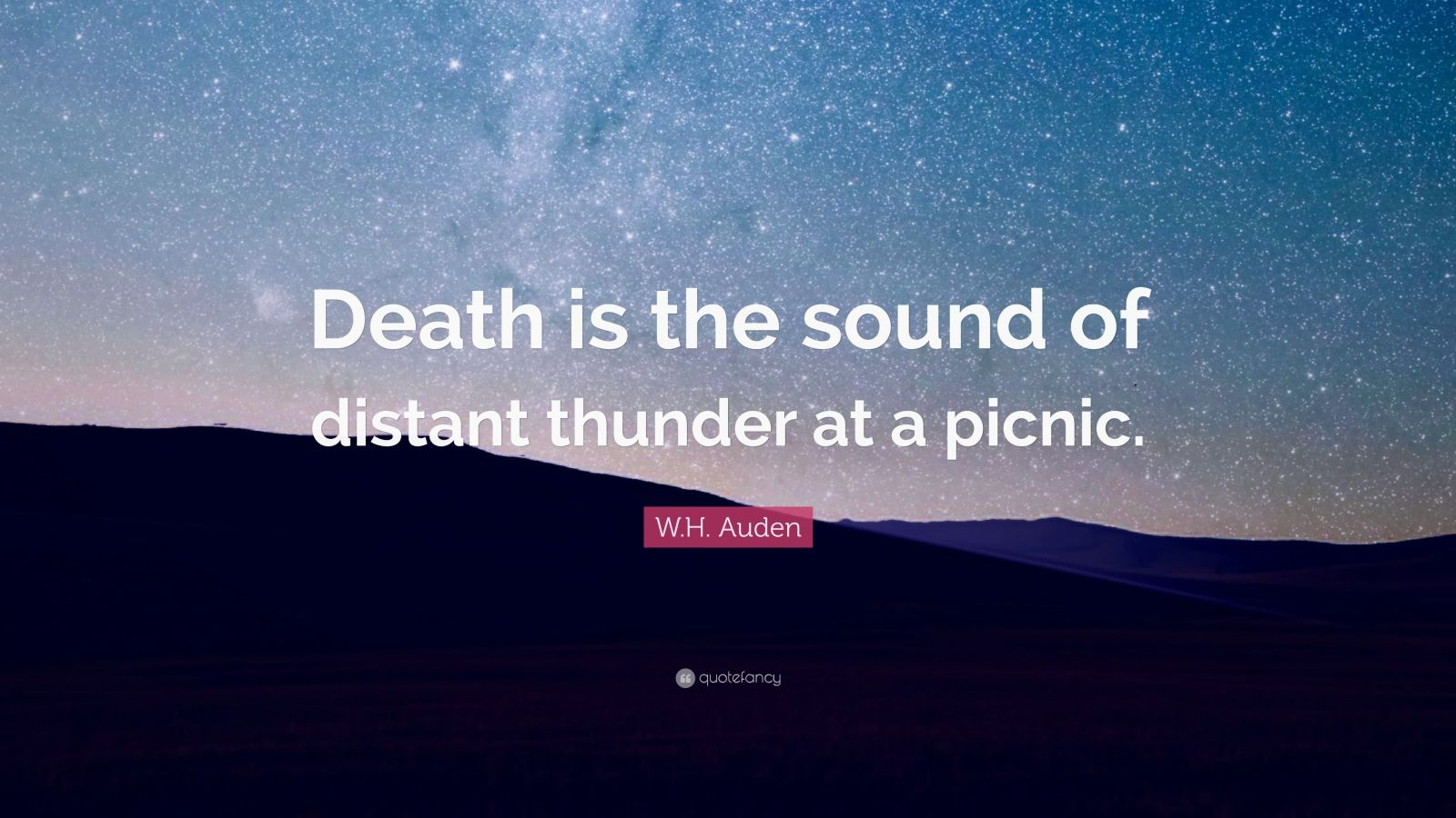 """W.H. Auden Quote: """"Death is the sound of distant thunder at a picnic."""""""