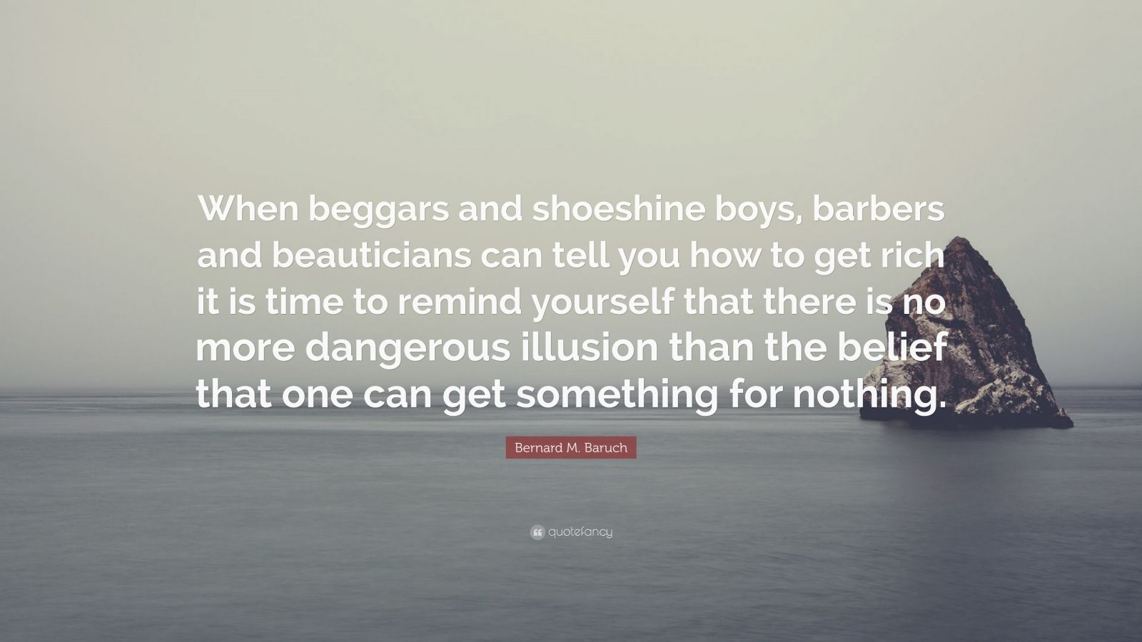 """Bernard M. Baruch Quote: """"When beggars and shoeshine boys, barbers and beauticians can tell you how to get rich it is time to remind yourself that there is no more dangerous illusion than the belief that one can get something for nothing."""""""
