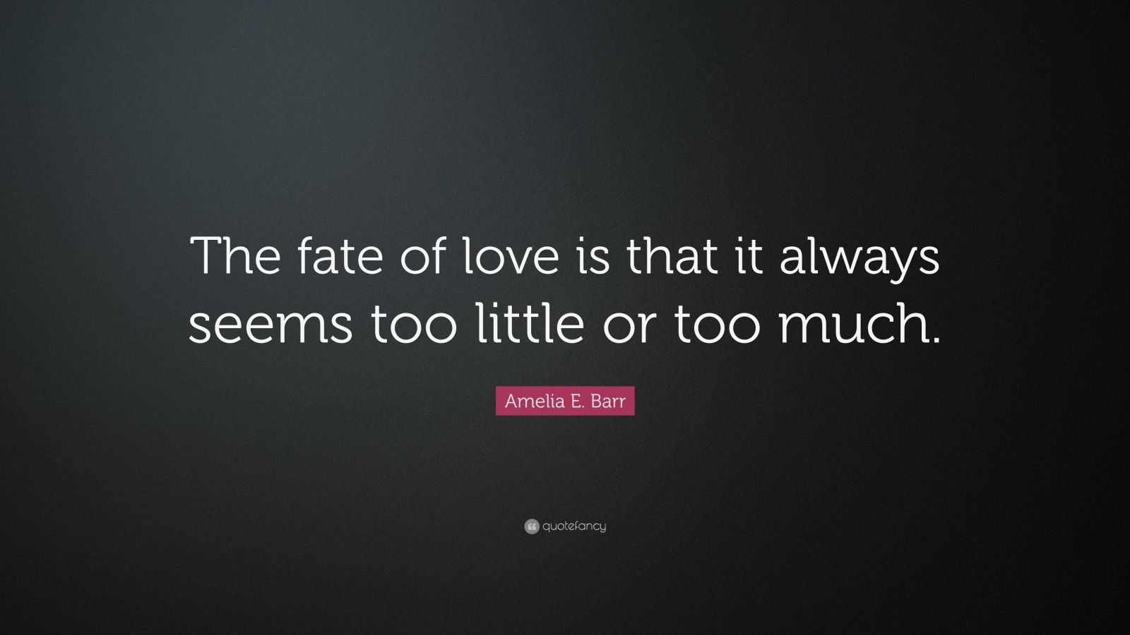 """Amelia E. Barr Quote: """"The fate of love is that it always seems too little or too much."""""""