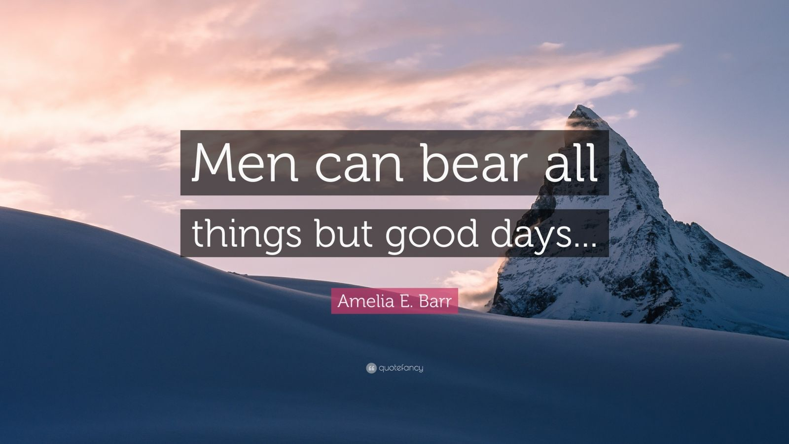 """Amelia E. Barr Quote: """"Men can bear all things but good days..."""""""