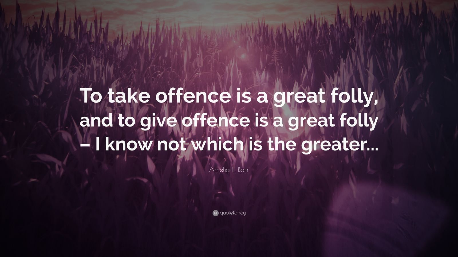 "Amelia E. Barr Quote: ""To take offence is a great folly, and to give offence is a great folly – I know not which is the greater..."""