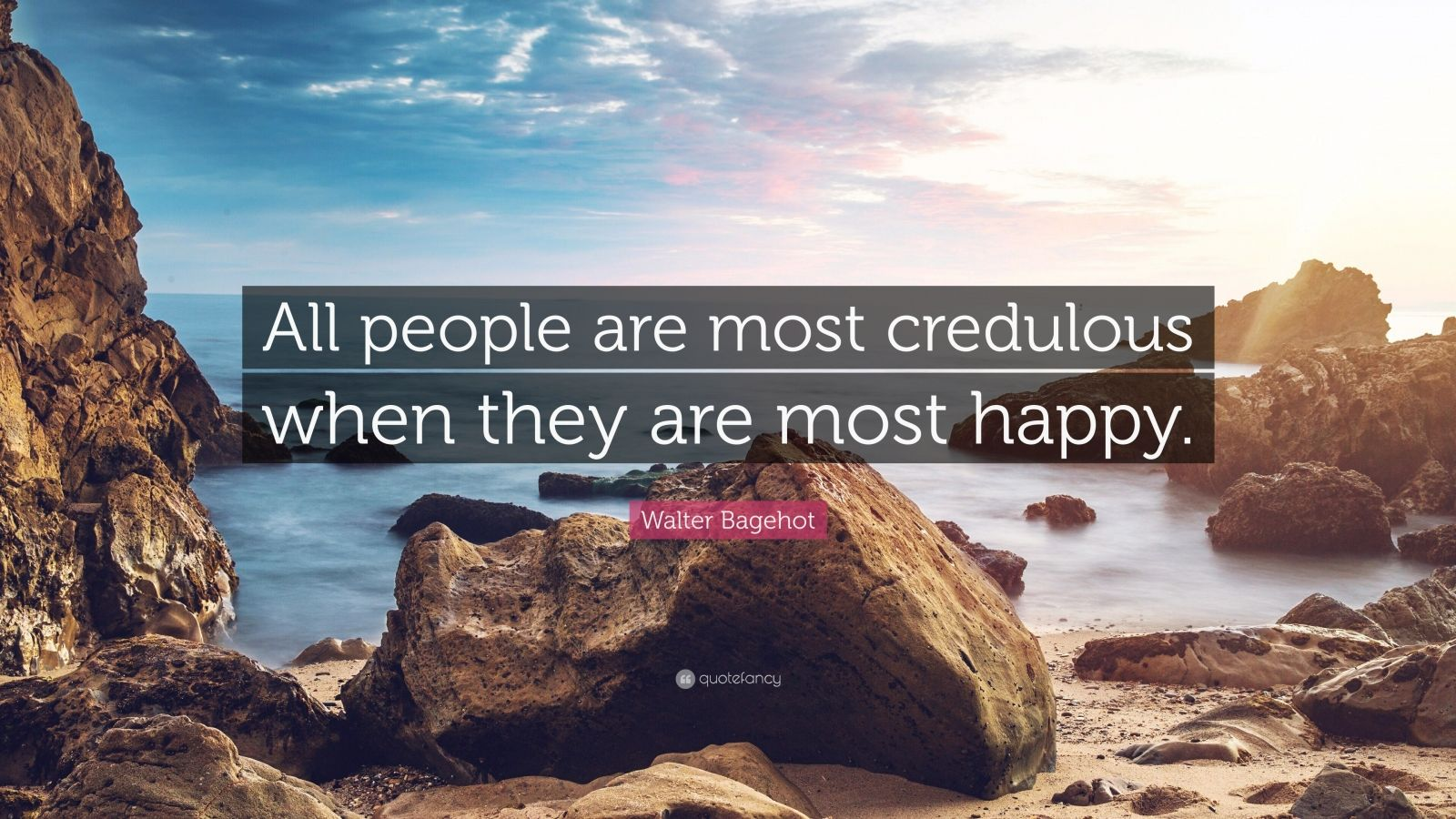 """Walter Bagehot Quote: """"All people are most credulous when they are most happy."""""""