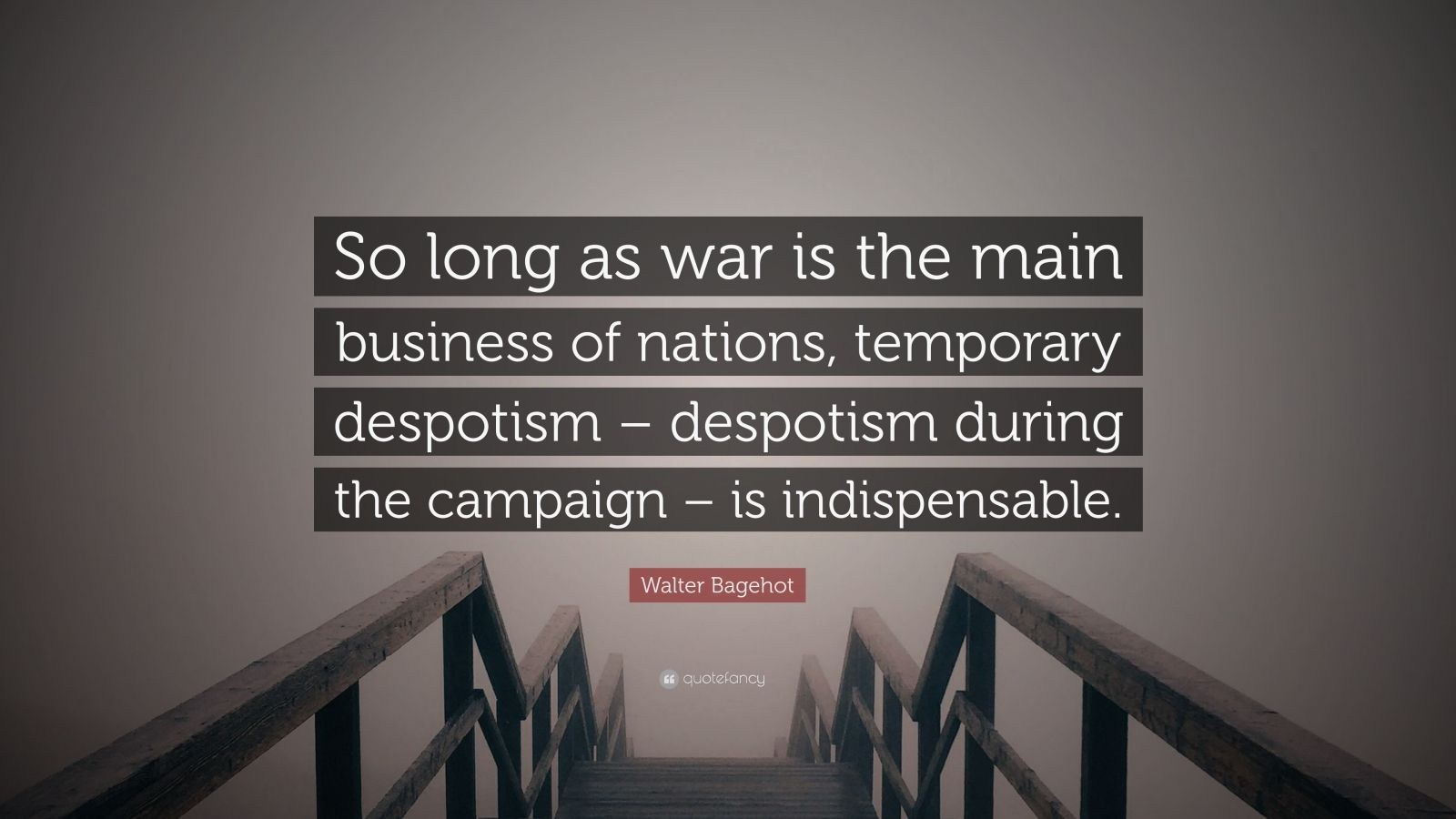 "Walter Bagehot Quote: ""So long as war is the main business of nations, temporary despotism – despotism during the campaign – is indispensable."""