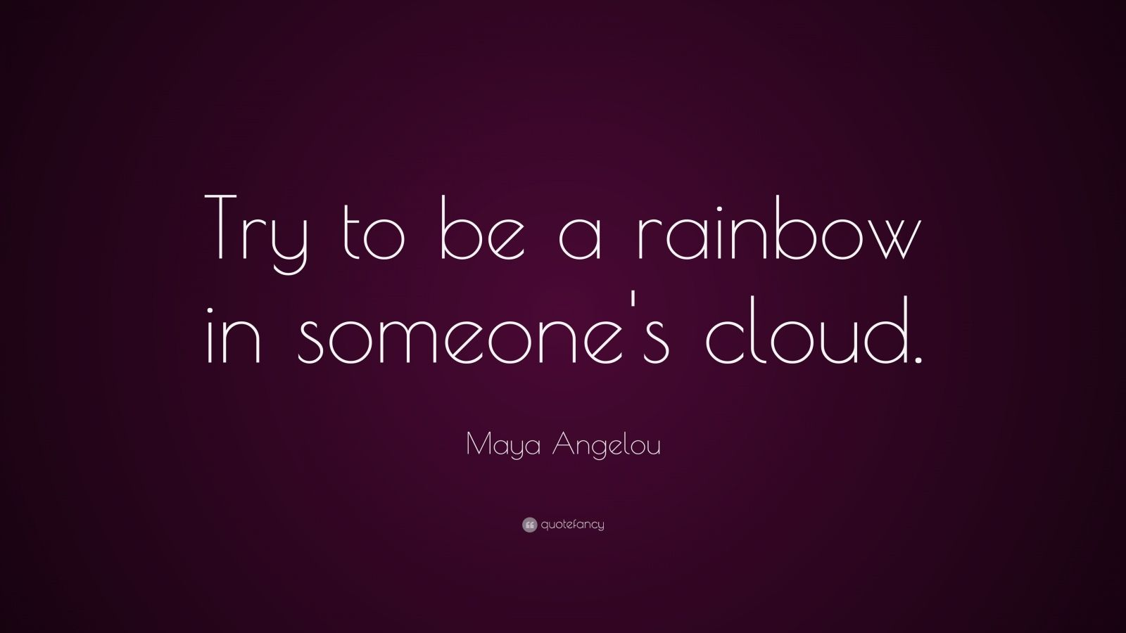 Maya Angelou Try to Be a Rainbow Quotes