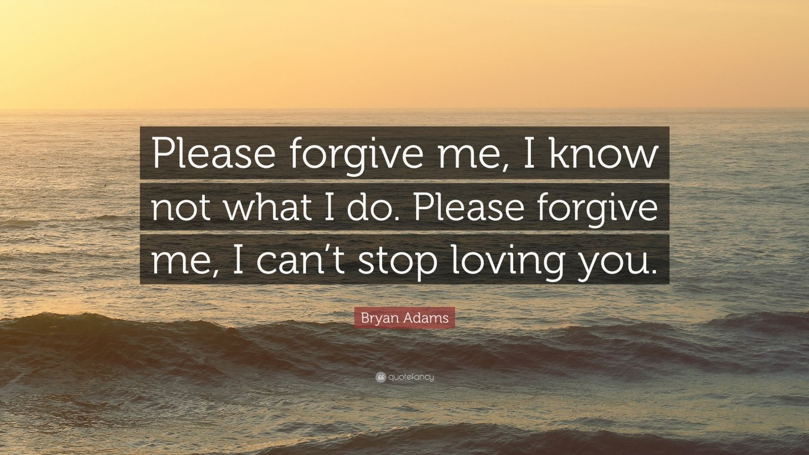 """Bryan Adams Quote: """"Please Forgive Me, I Know Not What I"""