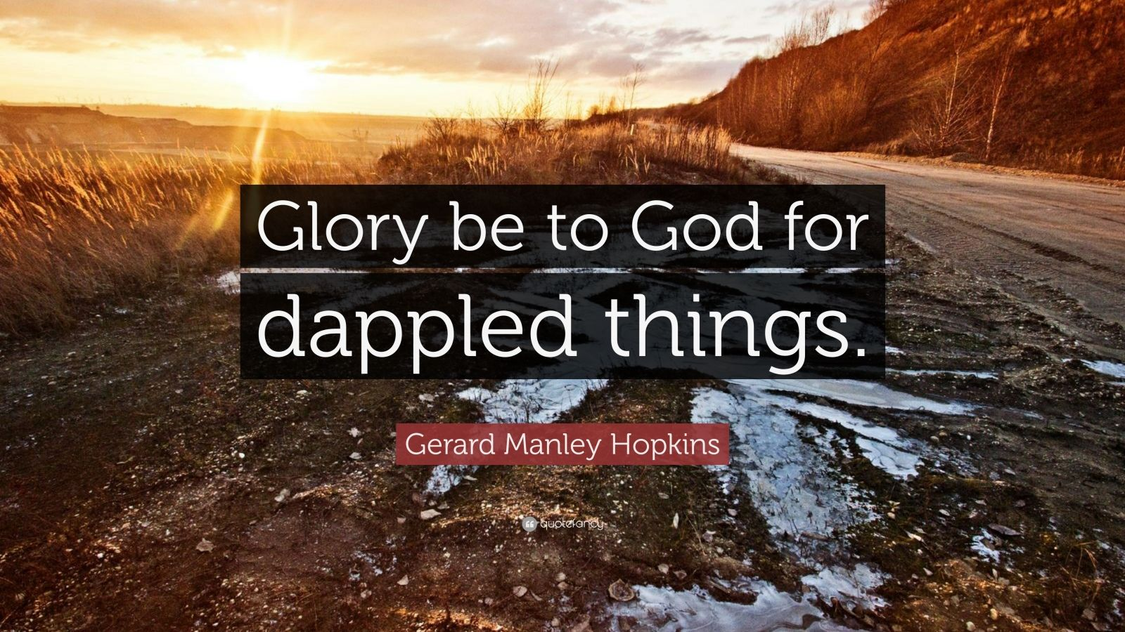 """Gerard Manley Hopkins Quote: """"Glory be to God for dappled things."""""""