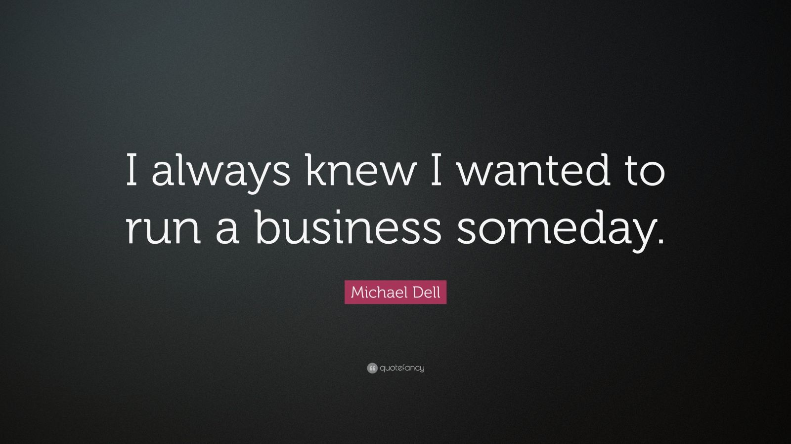 "Michael Dell Quote: ""I always knew I wanted to run a business someday."""