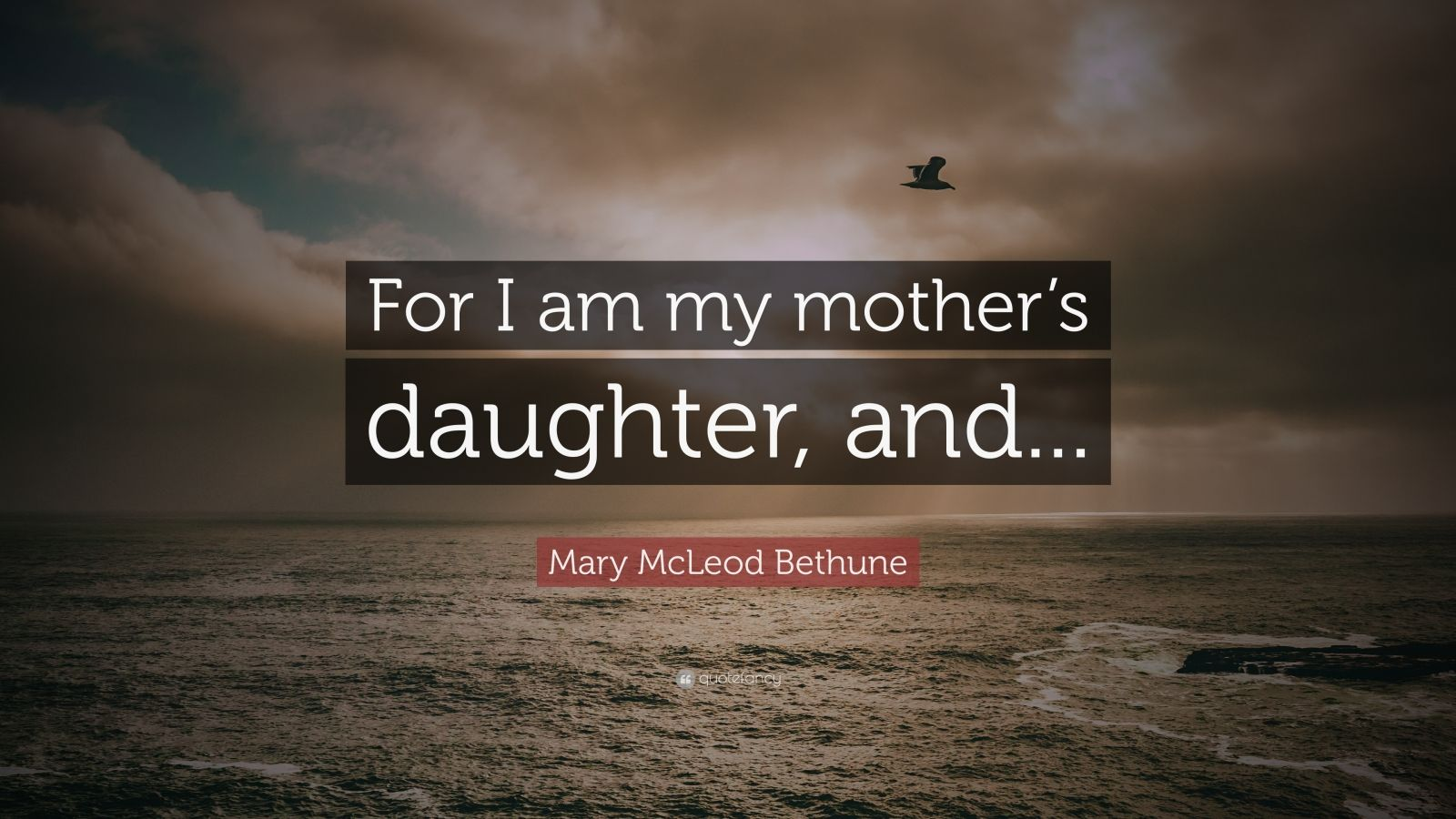 """Mary McLeod Bethune Quote: """"For I Am My Mother's Daughter"""