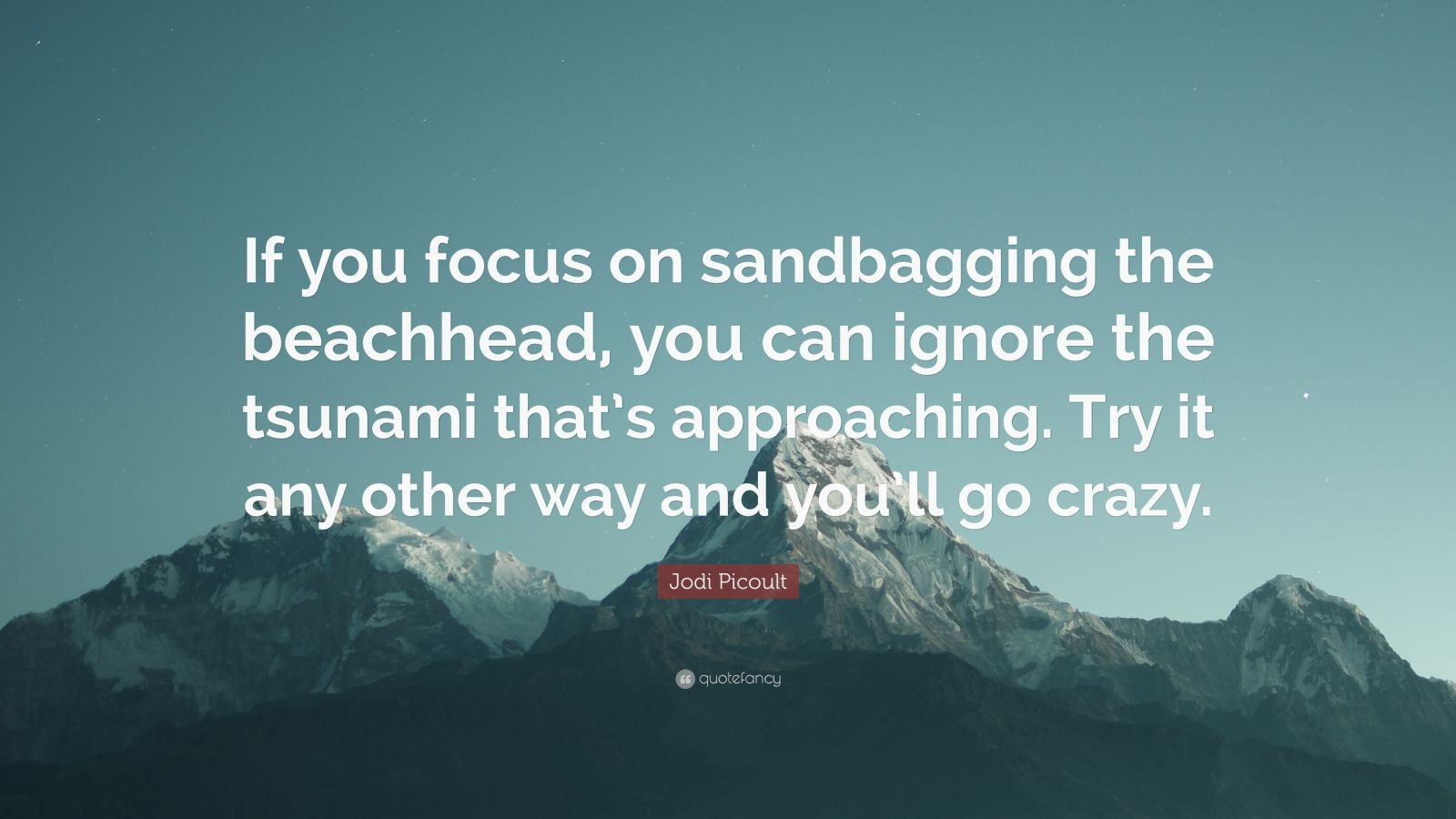 """Jodi Picoult Quote: """"If you focus on sandbagging the beachhead, you can ignore the tsunami that's approaching. Try it any other way and you'll go crazy."""""""