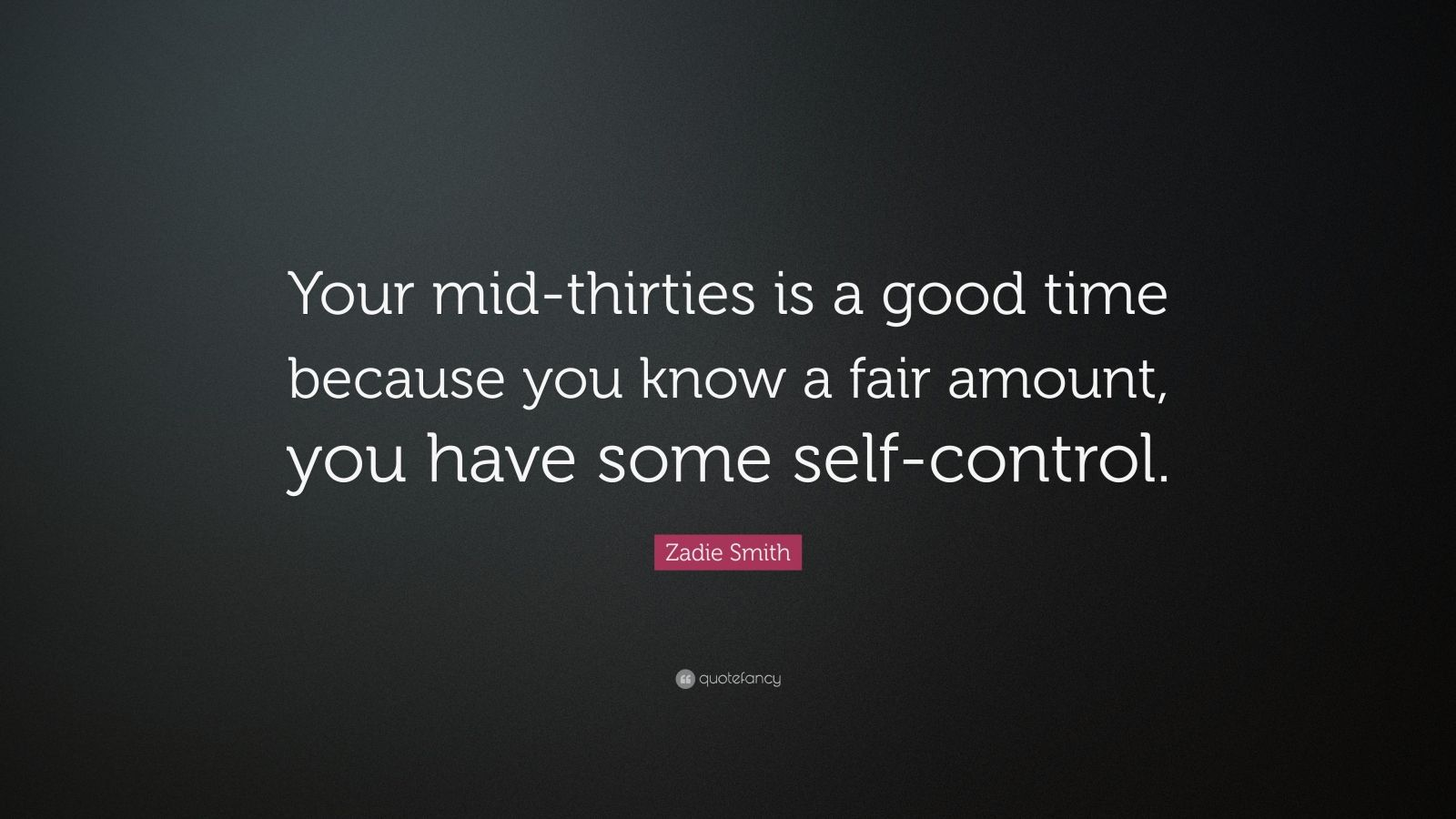 "Zadie Smith Quote: ""Your mid-thirties is a good time because you know a fair amount, you have some self-control."""