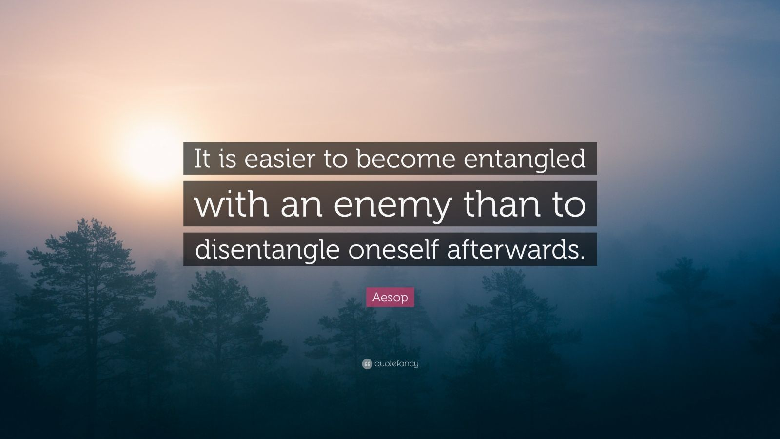 "Aesop Quote: ""It is easier to become entangled with an enemy than to disentangle oneself afterwards."""