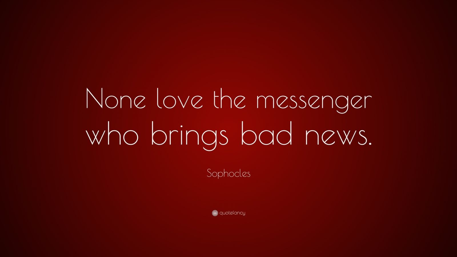 "Sophocles Quote: ""None love the messenger who brings bad news."""