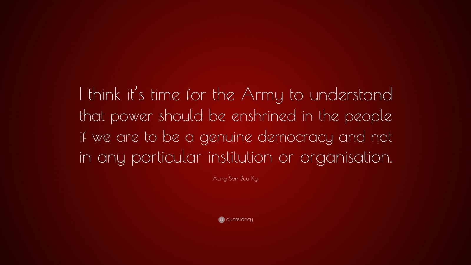 "Aung San Suu Kyi Quote: ""I think it's time for the Army to understand that power should be enshrined in the people if we are to be a genuine democracy and not in any particular institution or organisation."""