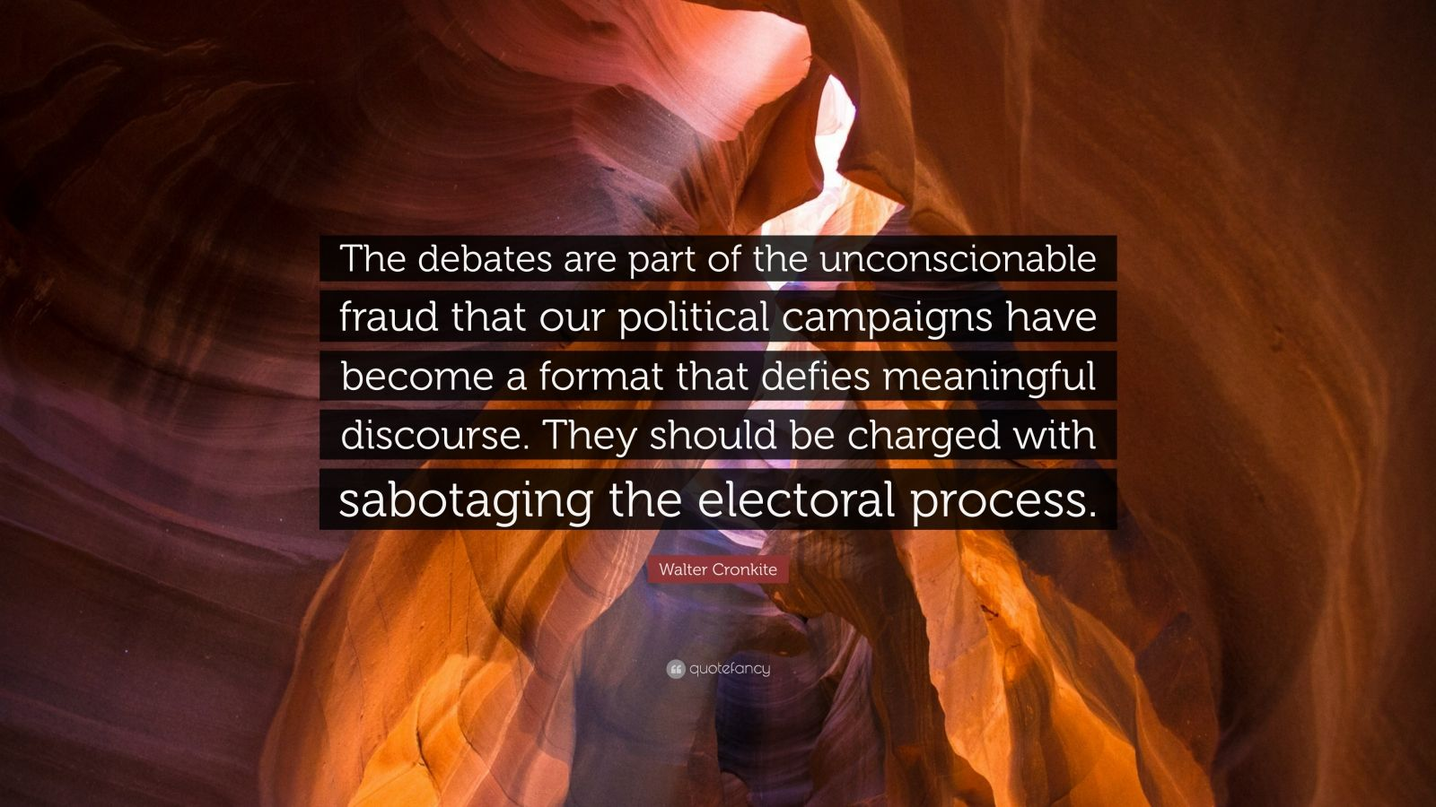"""Walter Cronkite Quote: """"The debates are part of the unconscionable fraud that our political campaigns have become a format that defies meaningful discourse. They should be charged with sabotaging the electoral process."""""""