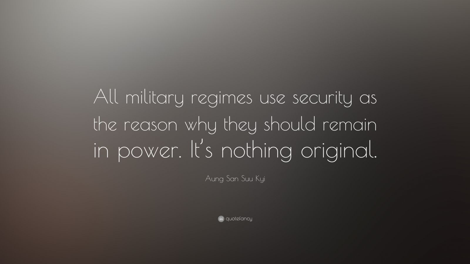 """Aung San Suu Kyi Quote: """"All military regimes use security as the reason why they should remain in power. It's nothing original."""""""
