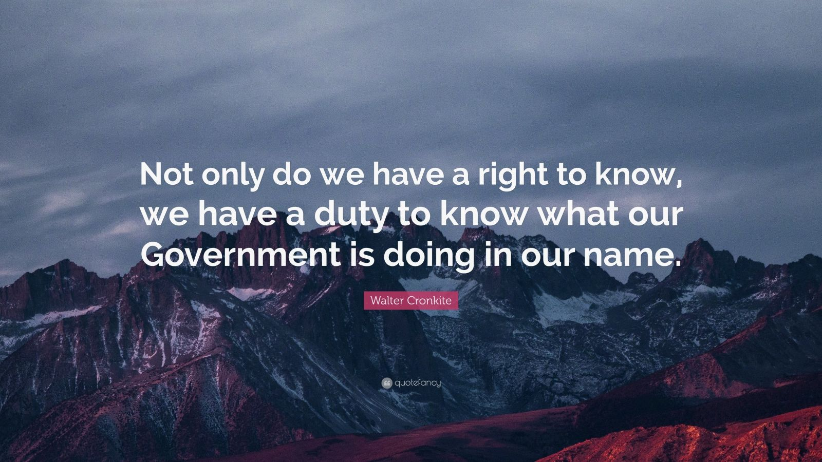 "Walter Cronkite Quote: ""Not only do we have a right to know, we have a duty to know what our Government is doing in our name."""