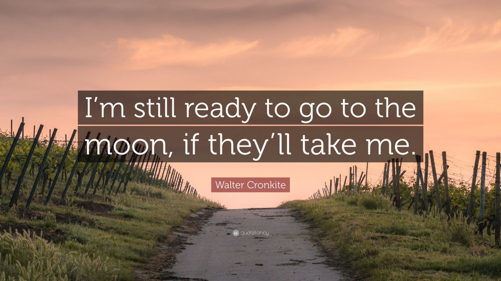 "Walter Cronkite Quote: ""I'm still ready to go to the moon, if they'll take me."""