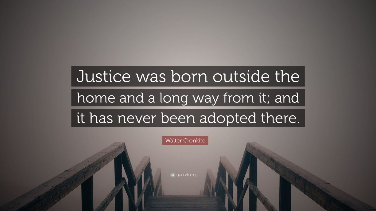 """Walter Cronkite Quote: """"Justice was born outside the home and a long way from it; and it has never been adopted there."""""""