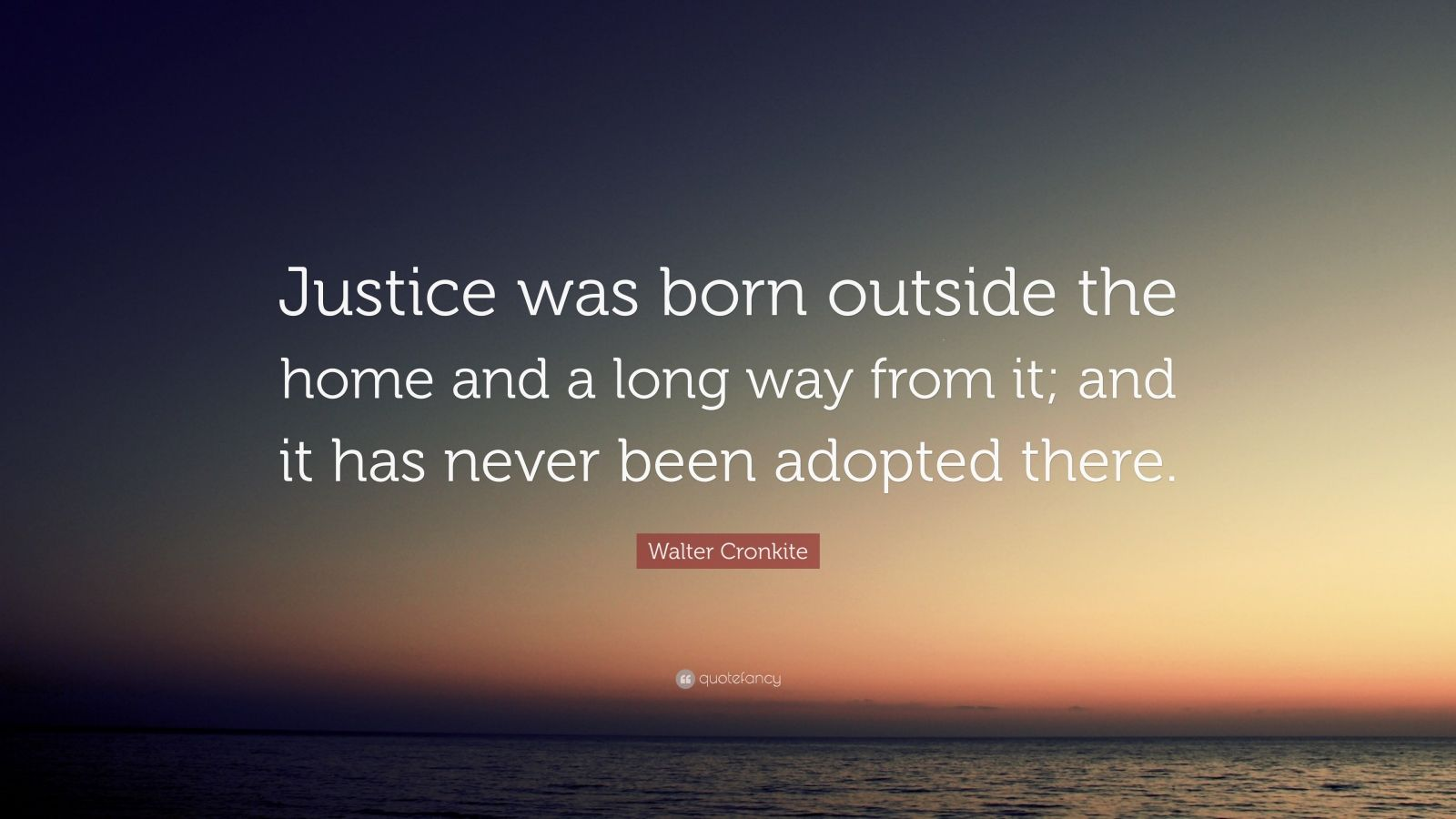 "Walter Cronkite Quote: ""Justice was born outside the home and a long way from it; and it has never been adopted there."""