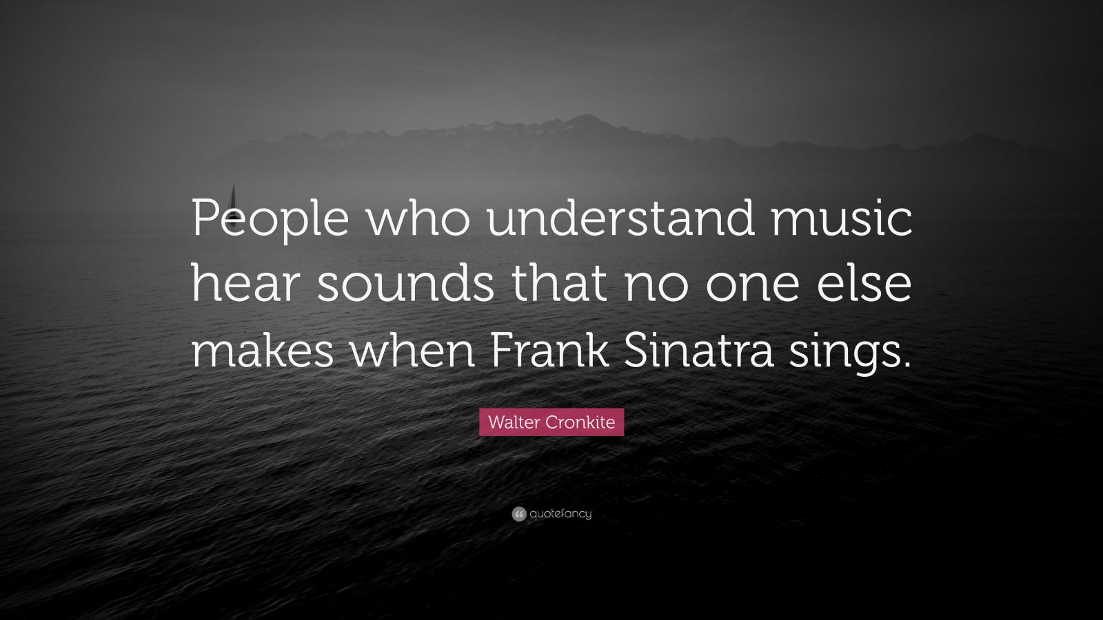 "Walter Cronkite Quote: ""People who understand music hear sounds that no one else makes when Frank Sinatra sings."""
