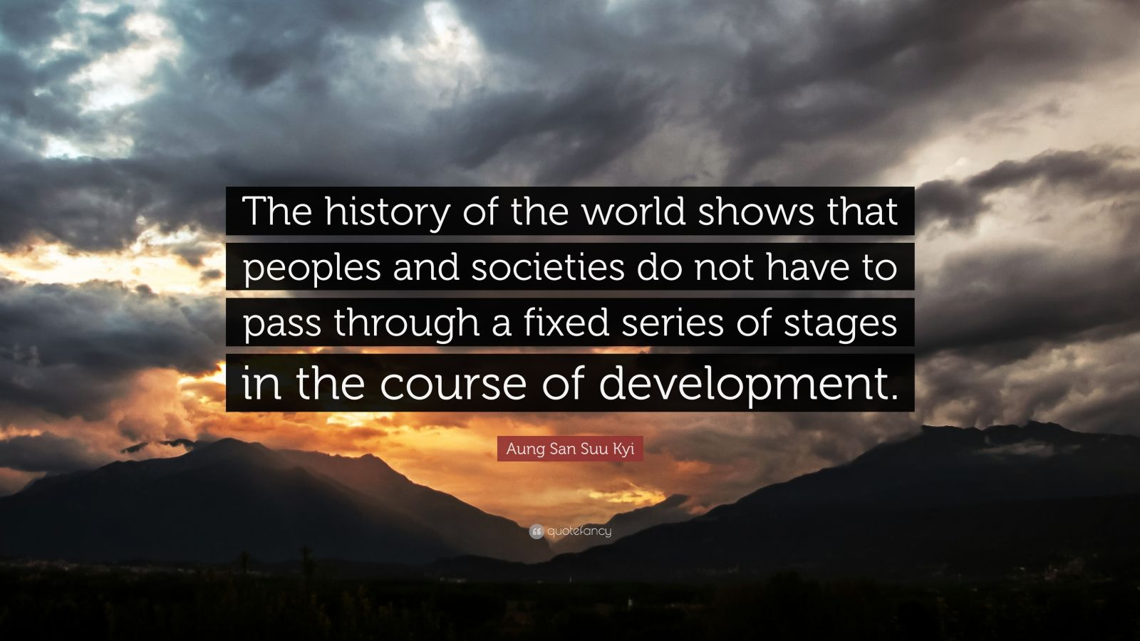 """Aung San Suu Kyi Quote: """"The history of the world shows that peoples and societies do not have to pass through a fixed series of stages in the course of development."""""""