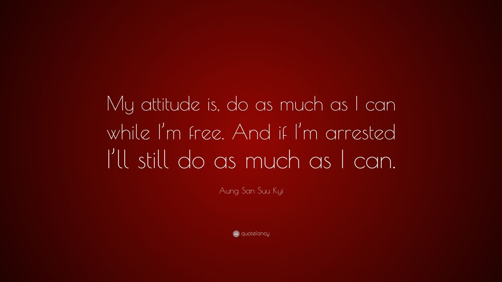 "Aung San Suu Kyi Quote: ""My attitude is, do as much as I can while I'm free. And if I'm arrested I'll still do as much as I can."""
