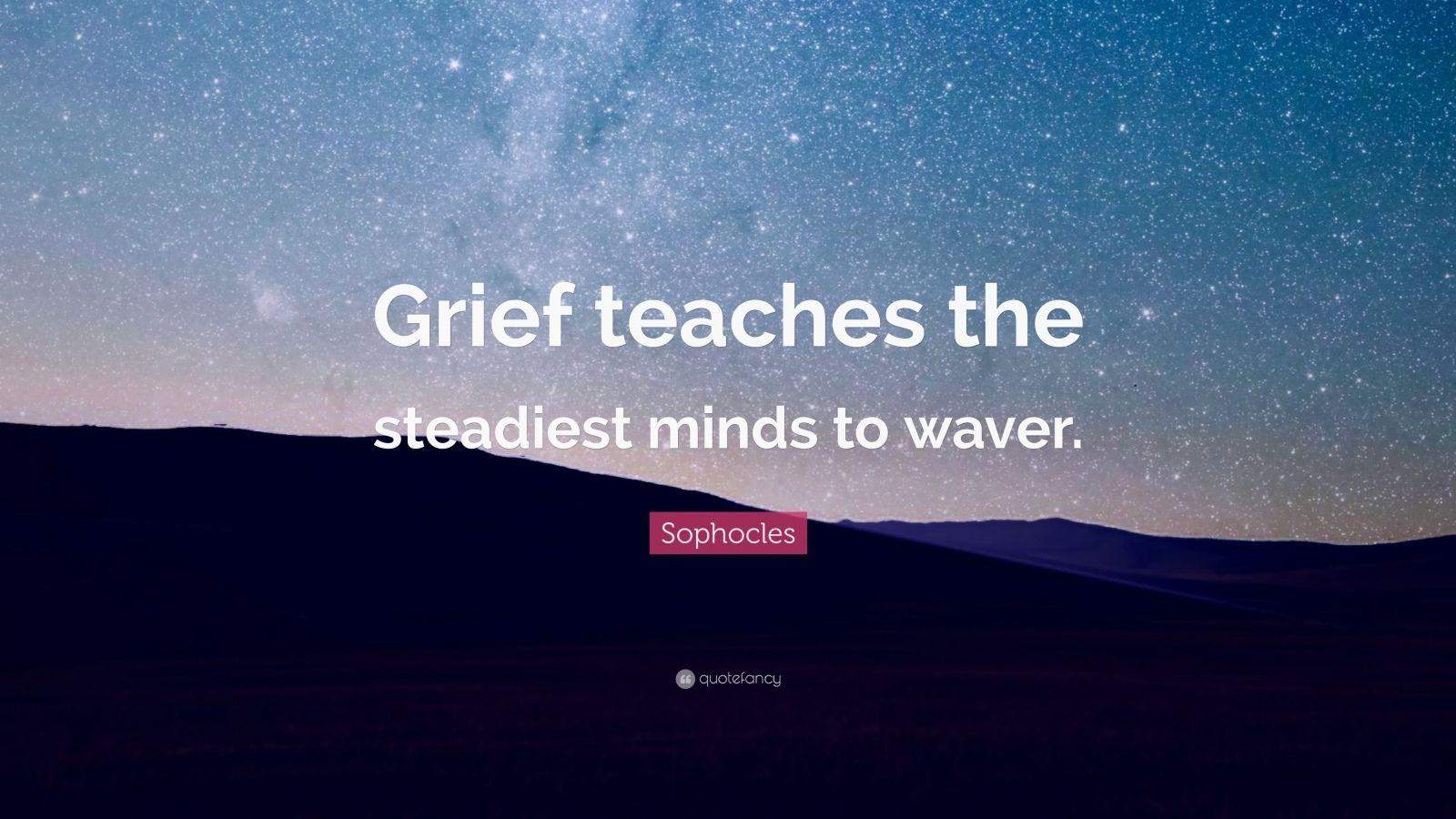 "Sophocles Quote: ""Grief teaches the steadiest minds to waver."""