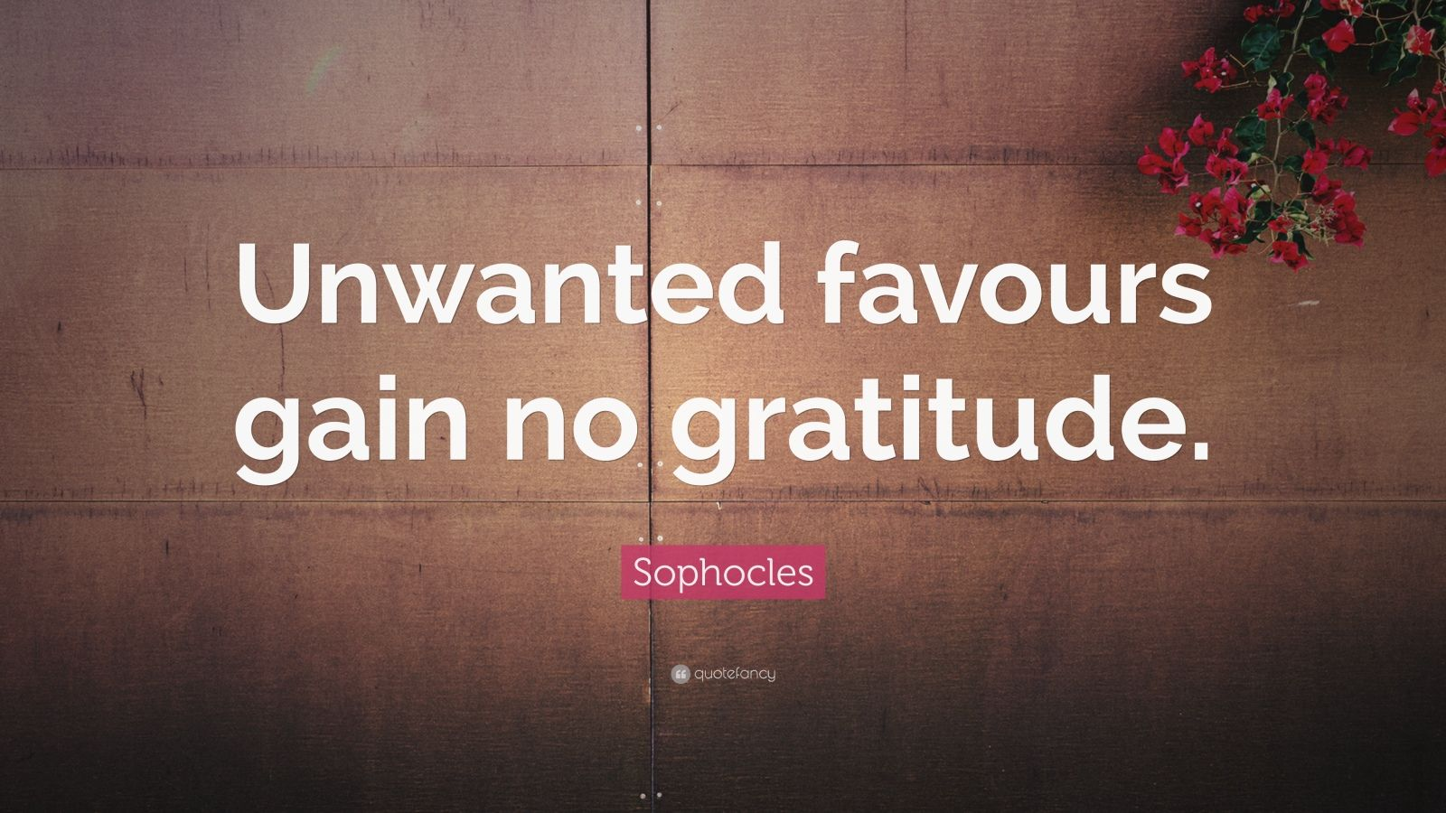 """Sophocles Quote: """"Unwanted favours gain no gratitude."""""""