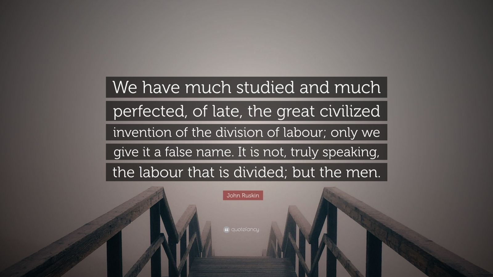 """John Ruskin Quote: """"We have much studied and much perfected, of late, the great civilized invention of the division of labour; only we give it a false name. It is not, truly speaking, the labour that is divided; but the men."""""""