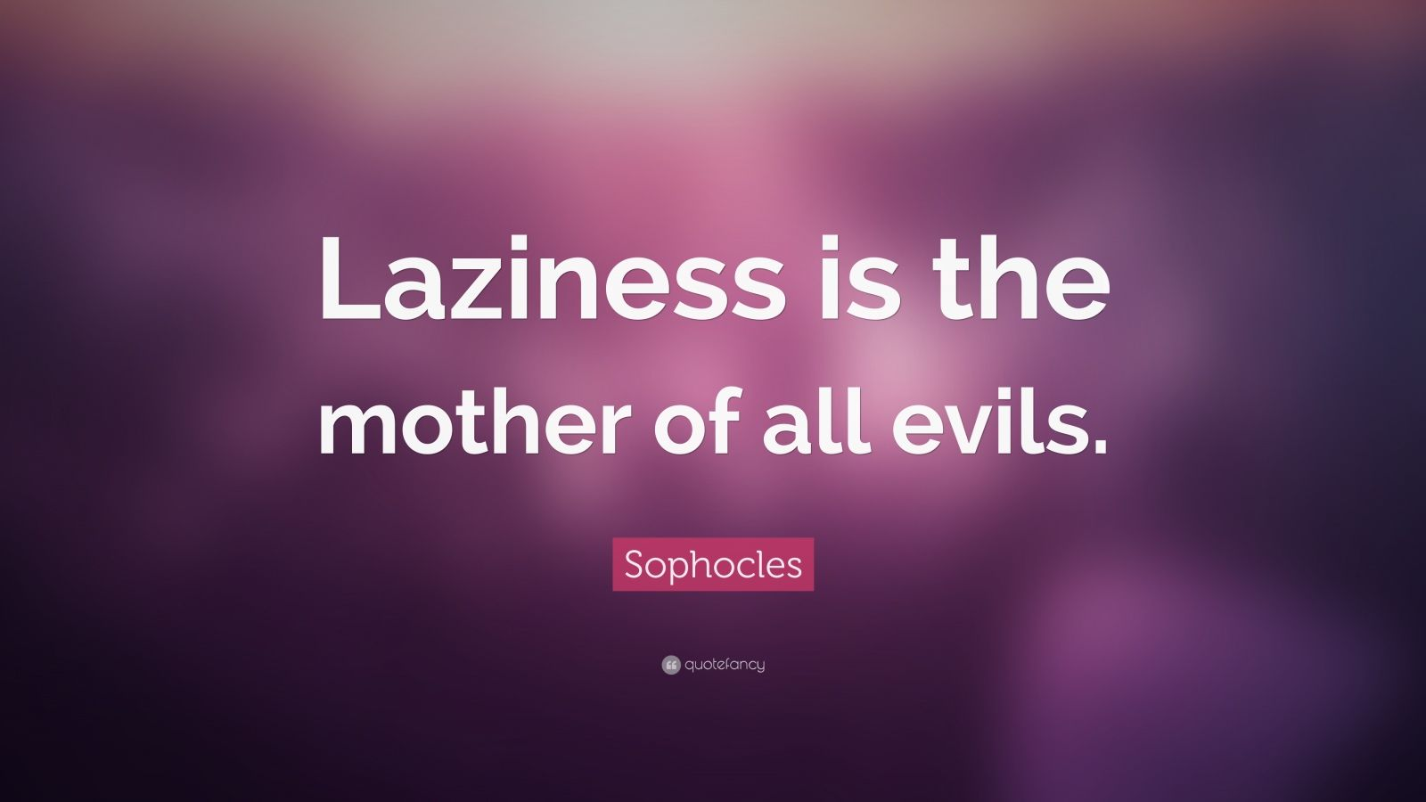 """Sophocles Quote: """"Laziness is the mother of all evils."""""""