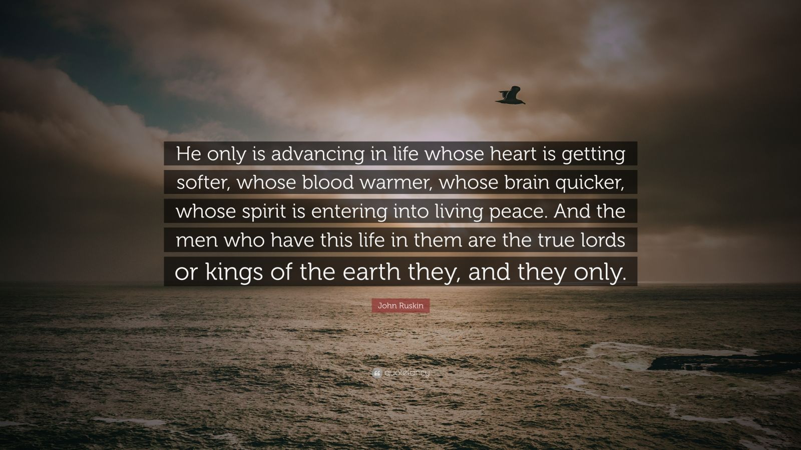 """John Ruskin Quote: """"He only is advancing in life whose heart is getting softer, whose blood warmer, whose brain quicker, whose spirit is entering into living peace. And the men who have this life in them are the true lords or kings of the earth they, and they only."""""""