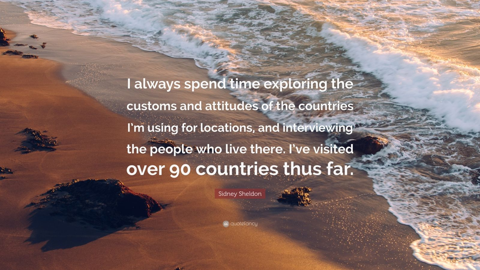 """Sidney Sheldon Quote: """"I always spend time exploring the customs and attitudes of the countries I'm using for locations, and interviewing the people who live there. I've visited over 90 countries thus far."""""""