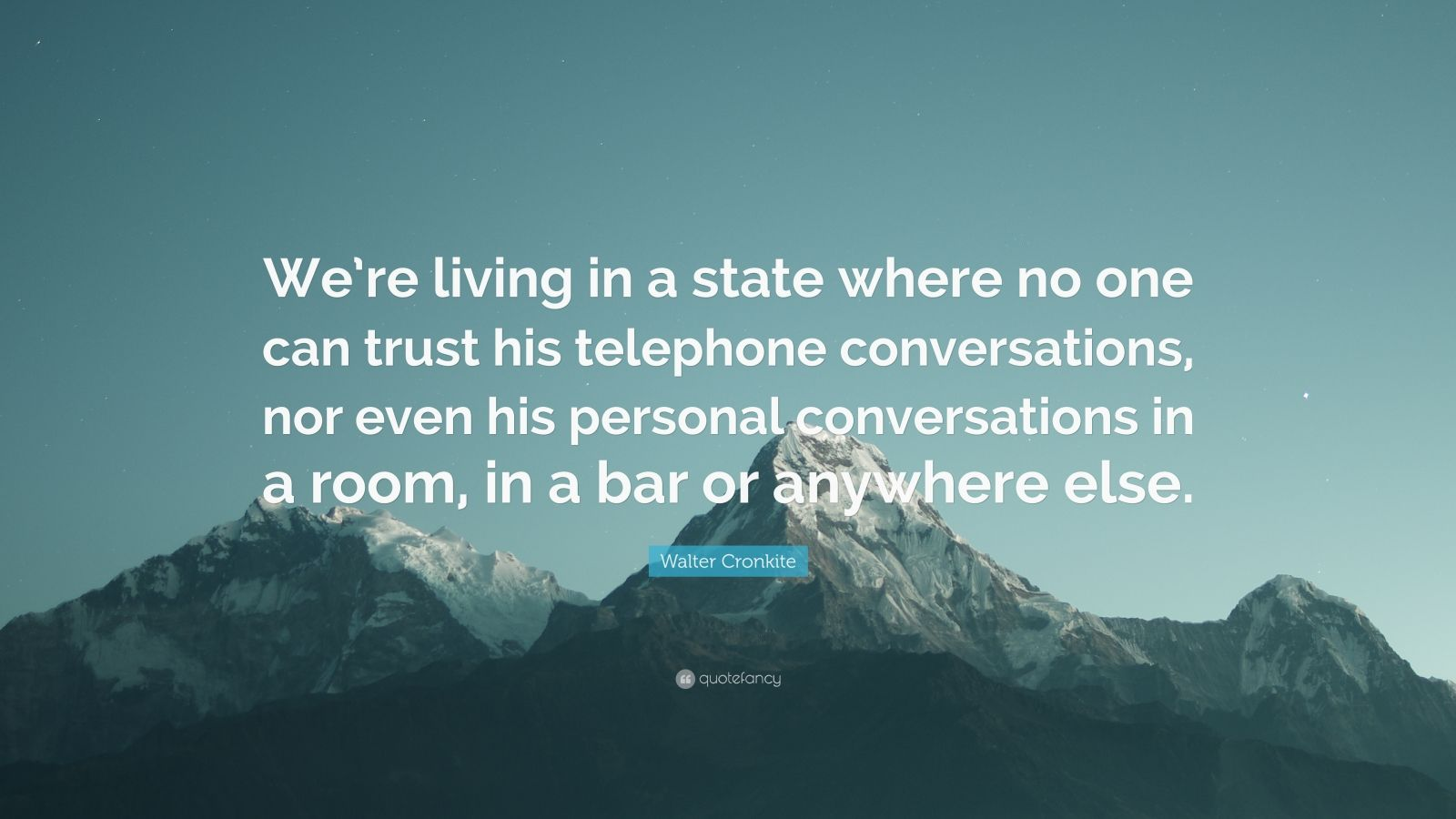 """Walter Cronkite Quote: """"We're living in a state where no one can trust his telephone conversations, nor even his personal conversations in a room, in a bar or anywhere else."""""""
