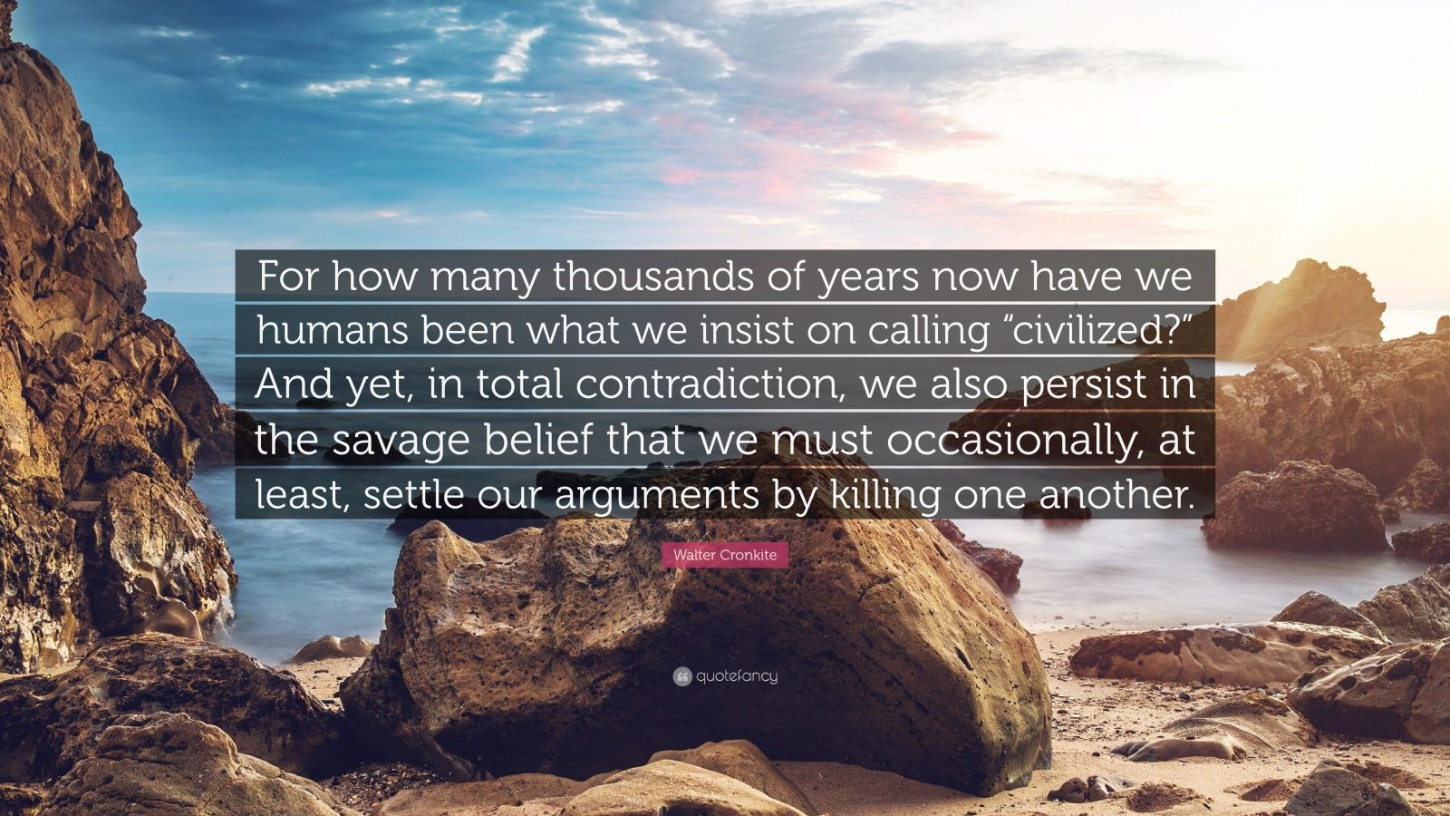 "Walter Cronkite Quote: ""For how many thousands of years now have we humans been what we insist on calling ""civilized?"" And yet, in total contradiction, we also persist in the savage belief that we must occasionally, at least, settle our arguments by killing one another."""