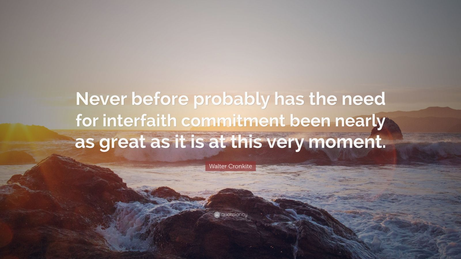 """Walter Cronkite Quote: """"Never before probably has the need for interfaith commitment been nearly as great as it is at this very moment."""""""