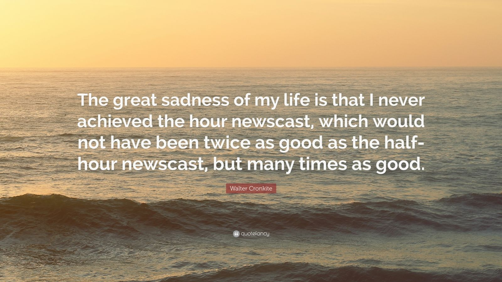 """Walter Cronkite Quote: """"The great sadness of my life is that I never achieved the hour newscast, which would not have been twice as good as the half-hour newscast, but many times as good."""""""