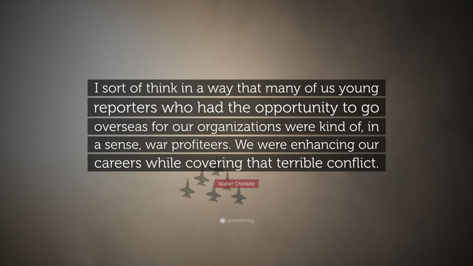 """Walter Cronkite Quote: """"I sort of think in a way that many of us young reporters who had the opportunity to go overseas for our organizations were kind of, in a sense, war profiteers. We were enhancing our careers while covering that terrible conflict."""""""